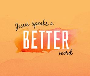Jesus Speaks A Better Word